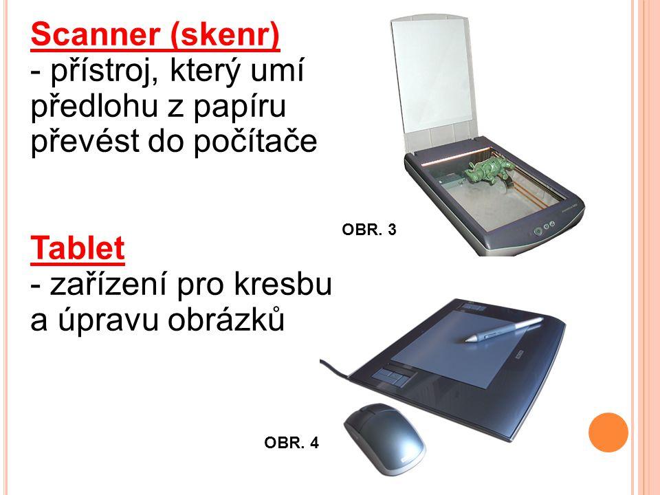 Scanner (skenr) - přístroj, který umí předlohu z papíru převést do počítače Tablet - zařízení pro kresbu a úpravu obrázků OBR.