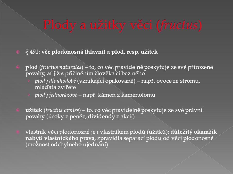  § 491: věc plodonosná (hlavní) a plod, resp. užitek  plod (fructus naturales) – to, co věc pravidelně poskytuje ze své přirozené povahy, ať již s p