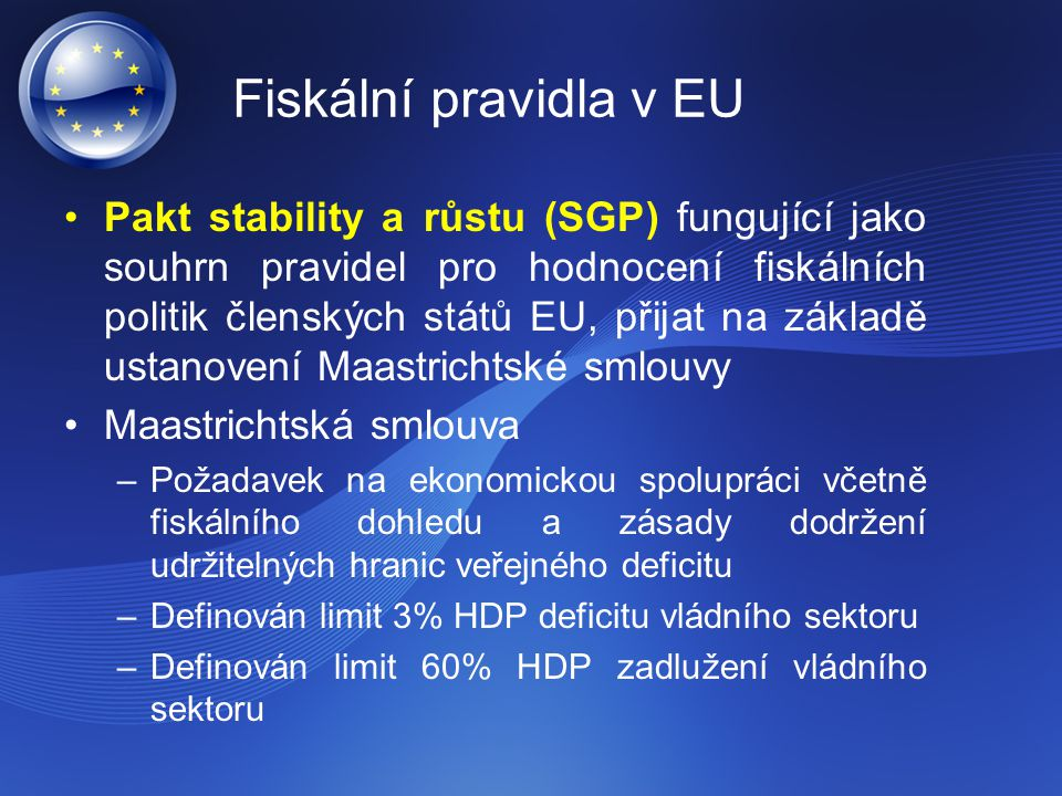 Fiskální pravidla v EU Pakt stability a růstu (SGP) fungující jako souhrn pravidel pro hodnocení fiskálních politik členských států EU, přijat na základě ustanovení Maastrichtské smlouvy Maastrichtská smlouva –Požadavek na ekonomickou spolupráci včetně fiskálního dohledu a zásady dodržení udržitelných hranic veřejného deficitu –Definován limit 3% HDP deficitu vládního sektoru –Definován limit 60% HDP zadlužení vládního sektoru