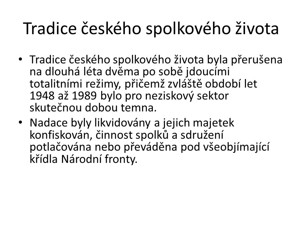 Tradice českého spolkového života Tradice českého spolkového života byla přerušena na dlouhá léta dvěma po sobě jdoucími totalitními režimy, přičemž zvláště období let 1948 až 1989 bylo pro neziskový sektor skutečnou dobou temna.