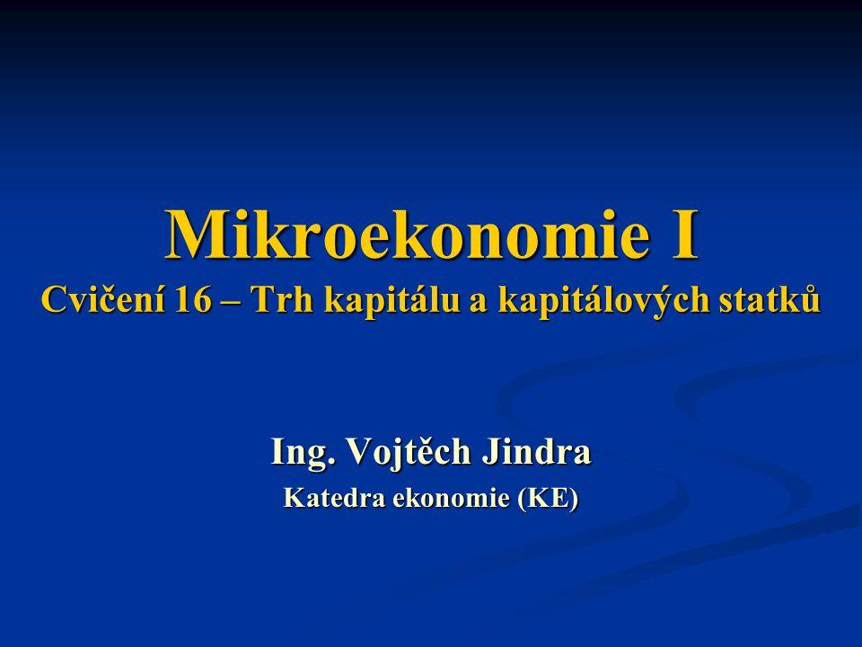 Mikroekonomie I Cvičení 16 – Trh kapitálu a kapitálových statků Ing. Vojtěch Jindra Katedra ekonomie (KE)
