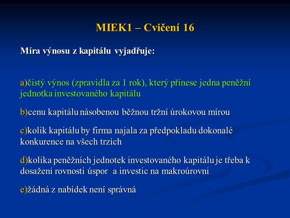 MIEK1 – Cvičení 16 Míra výnosu z kapitálu vyjadřuje: a)čistý výnos (zpravidla za 1 rok), který přinese jedna peněžní jednotka investovaného kapitálu b