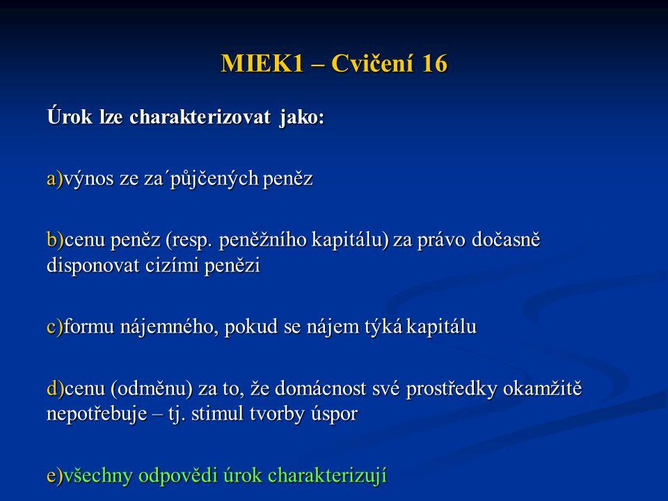 MIEK1 – Cvičení 16 Úrok lze charakterizovat jako: a)výnos ze za´půjčených peněz b)cenu peněz (resp. peněžního kapitálu) za právo dočasně disponovat ci