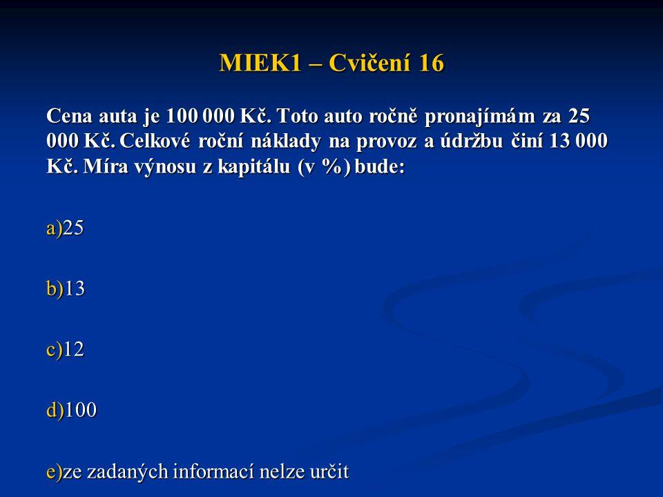 MIEK1 – Cvičení 16 Cena auta je 100 000 Kč. Toto auto ročně pronajímám za 25 000 Kč. Celkové roční náklady na provoz a údržbu činí 13 000 Kč. Míra výn