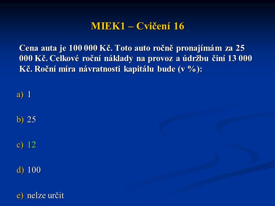 MIEK1 – Cvičení 16 Cena auta je 100 000 Kč. Toto auto ročně pronajímám za 25 000 Kč. Celkové roční náklady na provoz a údržbu činí 13 000 Kč. Roční mí
