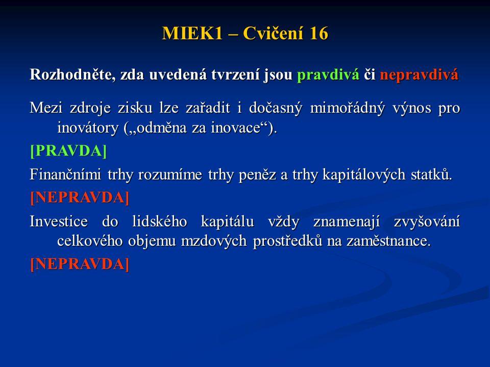 MIEK1 – Cvičení 16 Rozhodněte, zda uvedená tvrzení jsou pravdivá či nepravdivá Mezi zdroje zisku lze zařadit i dočasný mimořádný výnos pro inovátory (