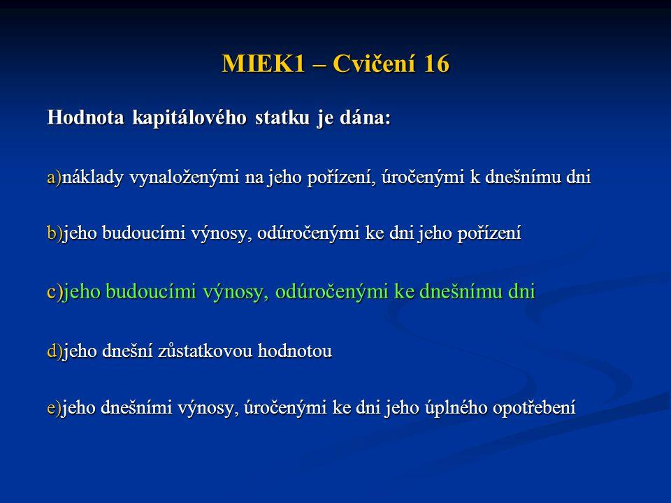 MIEK1 – Cvičení 16 Hodnota kapitálového statku je dána: a)náklady vynaloženými na jeho pořízení, úročenými k dnešnímu dni b)jeho budoucími výnosy, odú