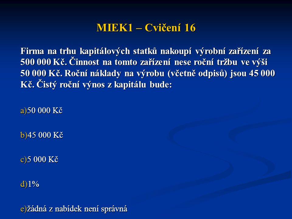 MIEK1 – Cvičení 16 Firma na trhu kapitálových statků nakoupí výrobní zařízení za 500 000 Kč. Činnost na tomto zařízení nese roční tržbu ve výši 50 000