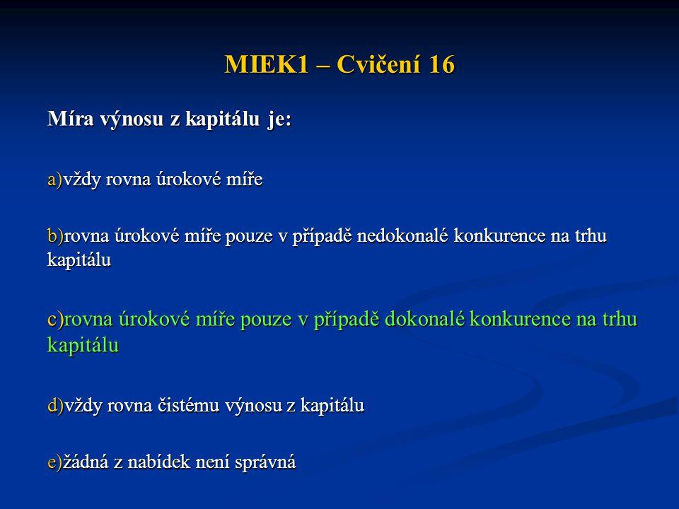 MIEK1 – Cvičení 16 Míra výnosu z kapitálu je: a)vždy rovna úrokové míře b)rovna úrokové míře pouze v případě nedokonalé konkurence na trhu kapitálu c)