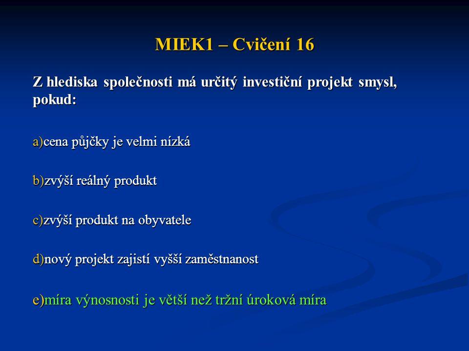 MIEK1 – Cvičení 16 Z hlediska společnosti má určitý investiční projekt smysl, pokud: a)cena půjčky je velmi nízká b)zvýší reálný produkt c)zvýší produ