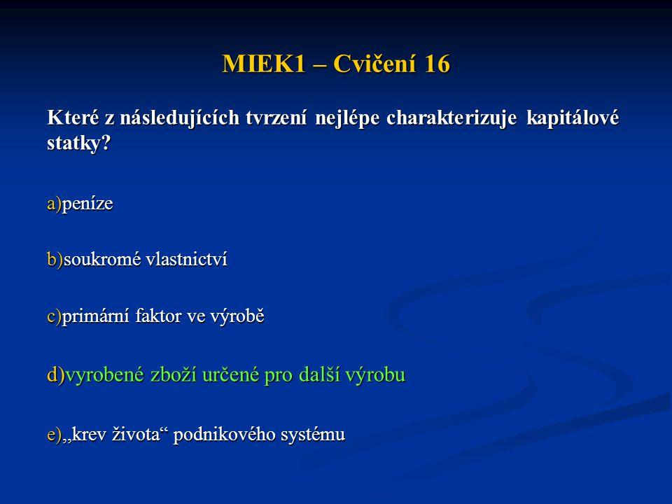 MIEK1 – Cvičení 16 Které z následujících tvrzení nejlépe charakterizuje kapitálové statky? a)peníze b)soukromé vlastnictví c)primární faktor ve výrobě