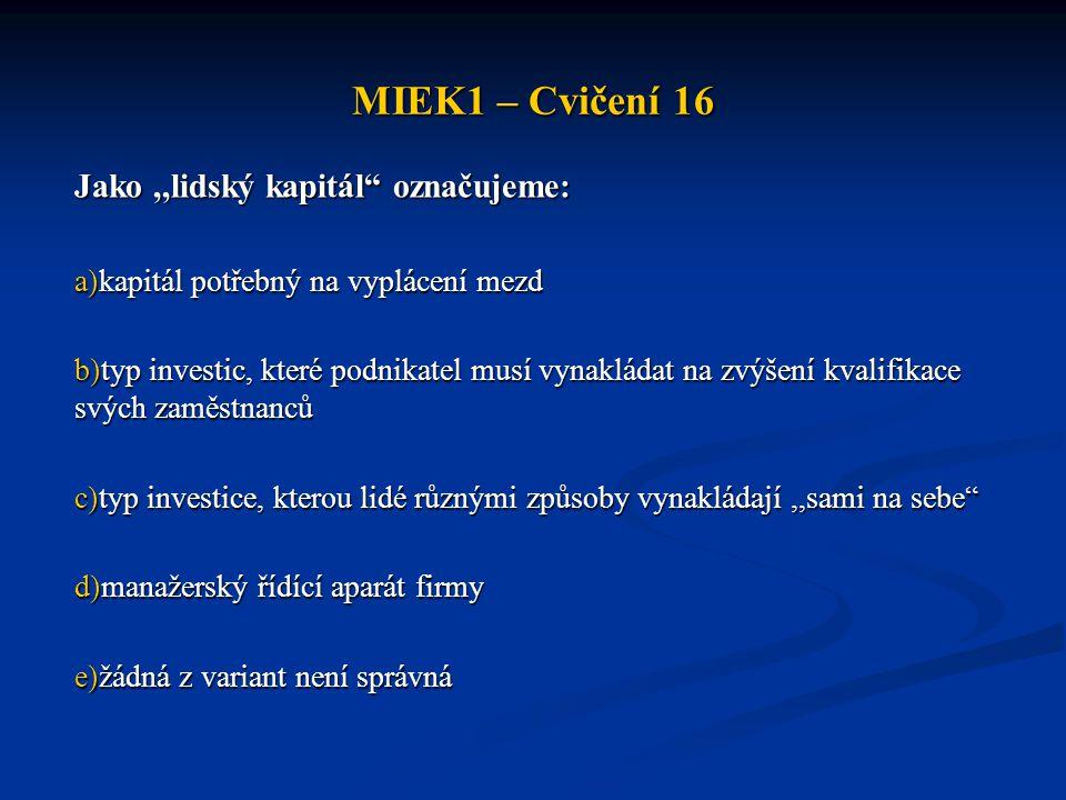 """MIEK1 – Cvičení 16 Jako,,lidský kapitál"""" označujeme: a)kapitál potřebný na vyplácení mezd b)typ investic, které podnikatel musí vynakládat na zvýšení"""