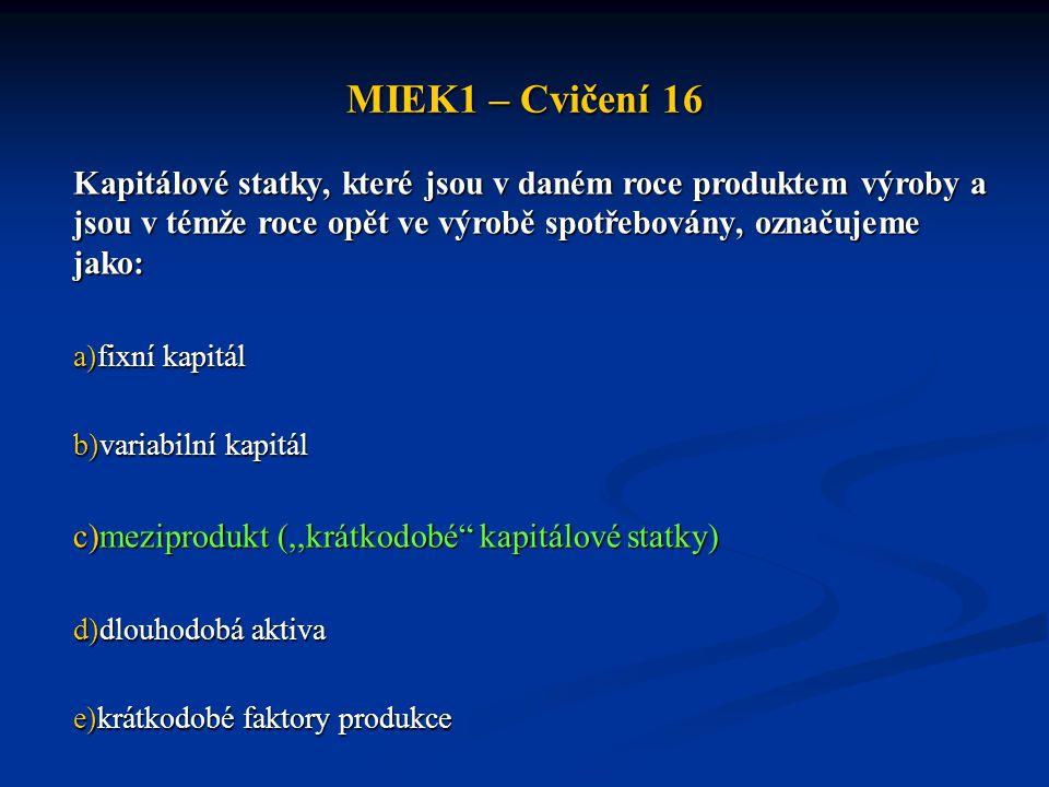 MIEK1 – Cvičení 16 Kapitálové statky, které jsou v daném roce produktem výroby a jsou v témže roce opět ve výrobě spotřebovány, označujeme jako: a)fix