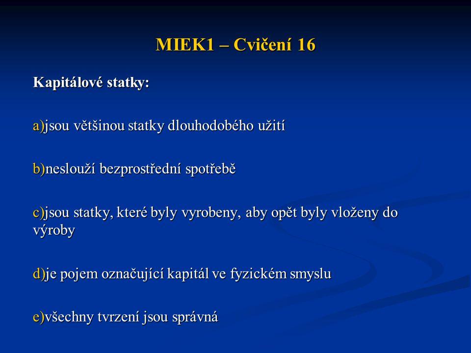 MIEK1 – Cvičení 16 Kapitálové statky: a)jsou většinou statky dlouhodobého užití b)neslouží bezprostřední spotřebě c)jsou statky, které byly vyrobeny,