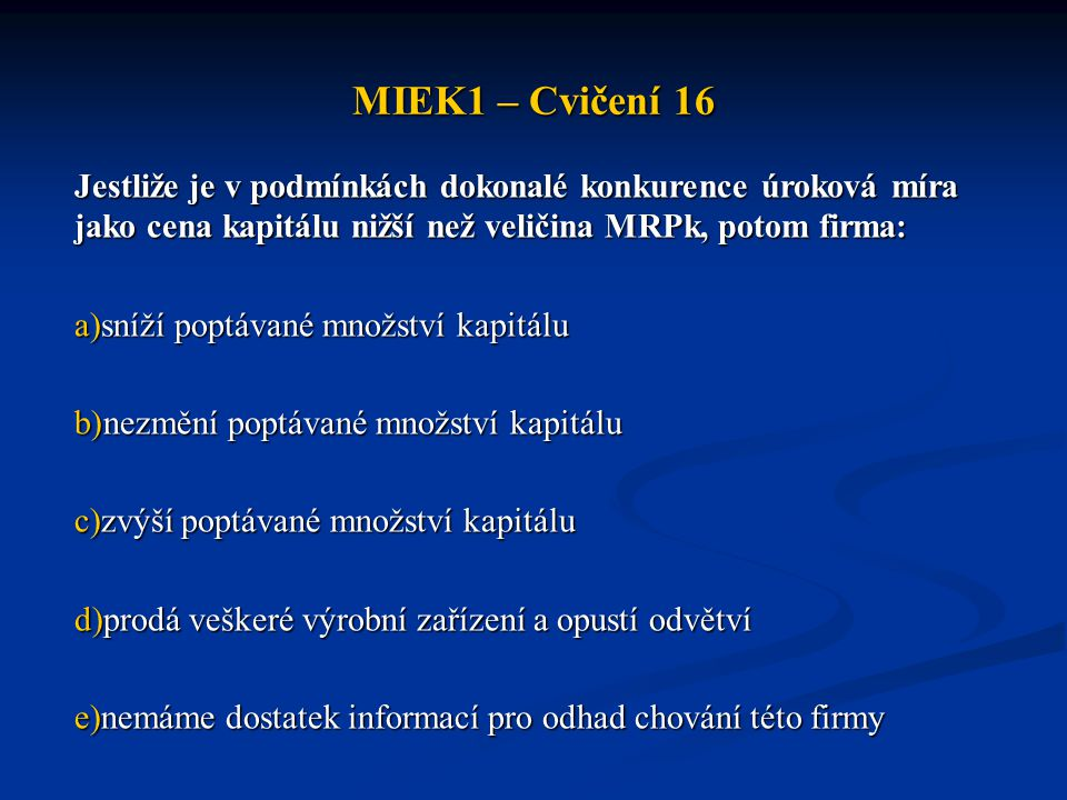 MIEK1 – Cvičení 16 Jestliže je v podmínkách dokonalé konkurence úroková míra jako cena kapitálu nižší než veličina MRPk, potom firma: a)sníží poptávan