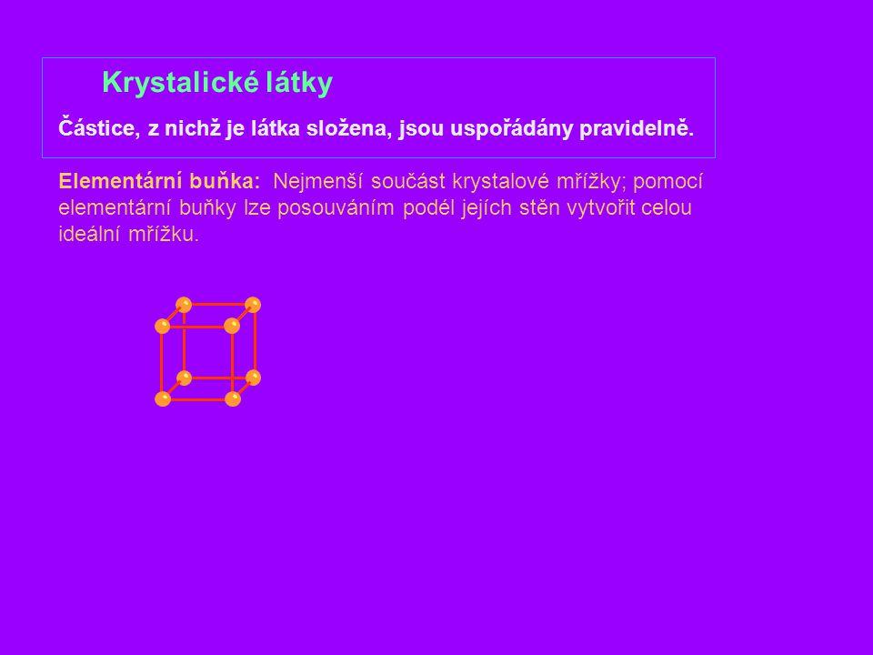 Krystalické látky Částice, z nichž je látka složena, jsou uspořádány pravidelně. Elementární buňka: Nejmenší součást krystalové mřížky; pomocí element