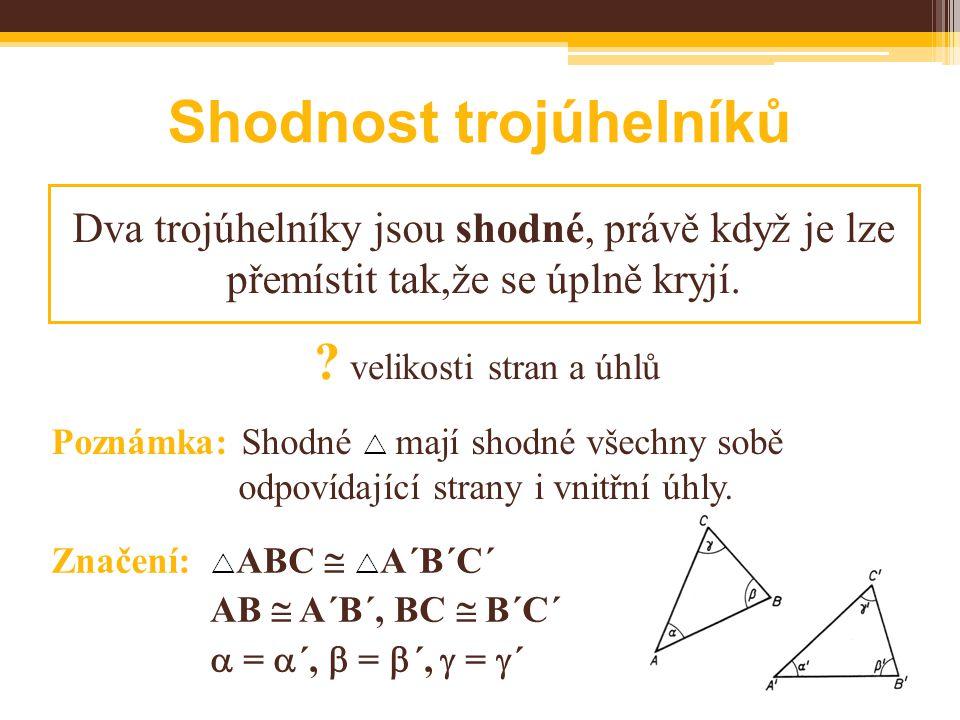Shodnost trojúhelníků Dva trojúhelníky jsou shodné, právě když je lze přemístit tak,že se úplně kryjí. Poznámka: Shodné  mají shodné všechny sobě odp