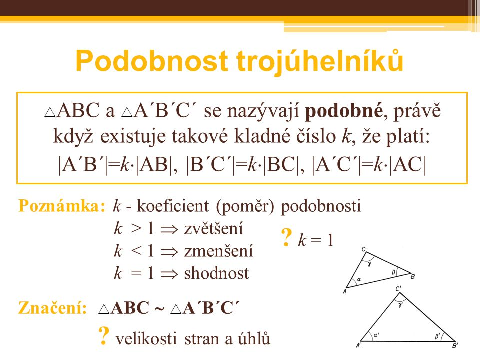  ABC a  A´B´C´ se nazývají podobné, právě když existuje takové kladné číslo k, že platí: |A´B´|=k  |AB|, |B´C´|=k  |BC|, |A´C´|=k  |AC| Poznámka: