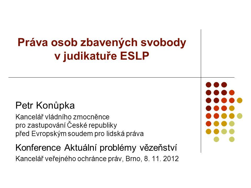 Práva osob zbavených svobody v judikatuře ESLP Petr Konůpka Kancelář vládního zmocněnce pro zastupování České republiky před Evropským soudem pro lids