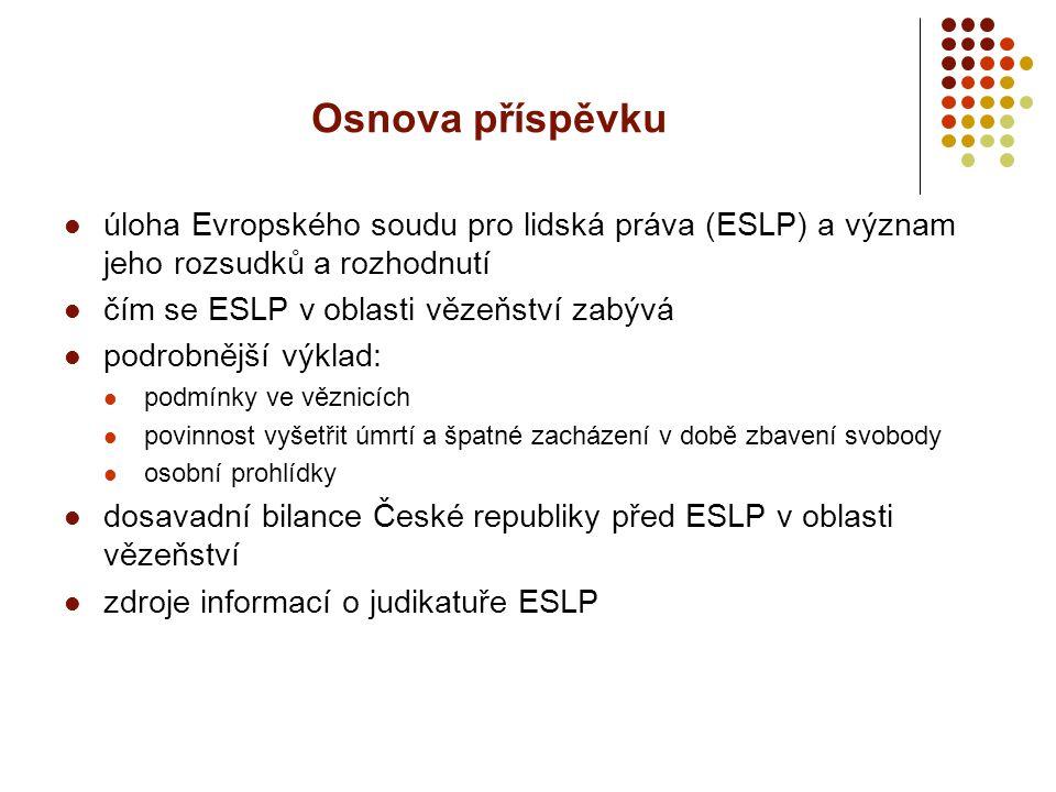 Osnova příspěvku úloha Evropského soudu pro lidská práva (ESLP) a význam jeho rozsudků a rozhodnutí čím se ESLP v oblasti vězeňství zabývá podrobnější