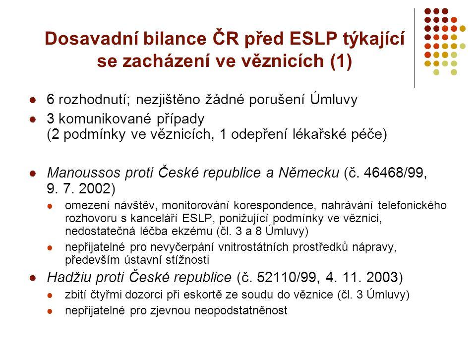 Dosavadní bilance ČR před ESLP týkající se zacházení ve věznicích (1) 6 rozhodnutí; nezjištěno žádné porušení Úmluvy 3 komunikované případy (2 podmínk