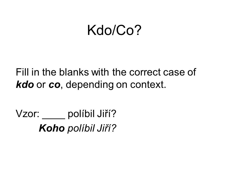 Kdo/Co. Fill in the blanks with the correct case of kdo or co, depending on context.