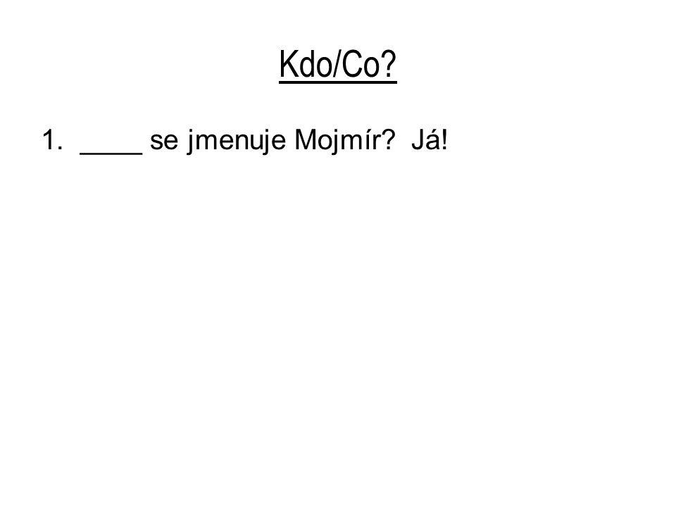 Kdo/Co? 1. ____ se jmenuje Mojmír? Já!