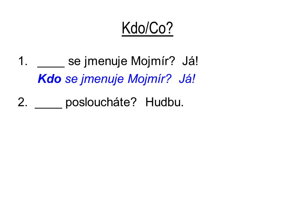 Kdo/Co? 1.____ se jmenuje Mojmír? Já! Kdo se jmenuje Mojmír? Já! 2. ____ posloucháte? Hudbu.
