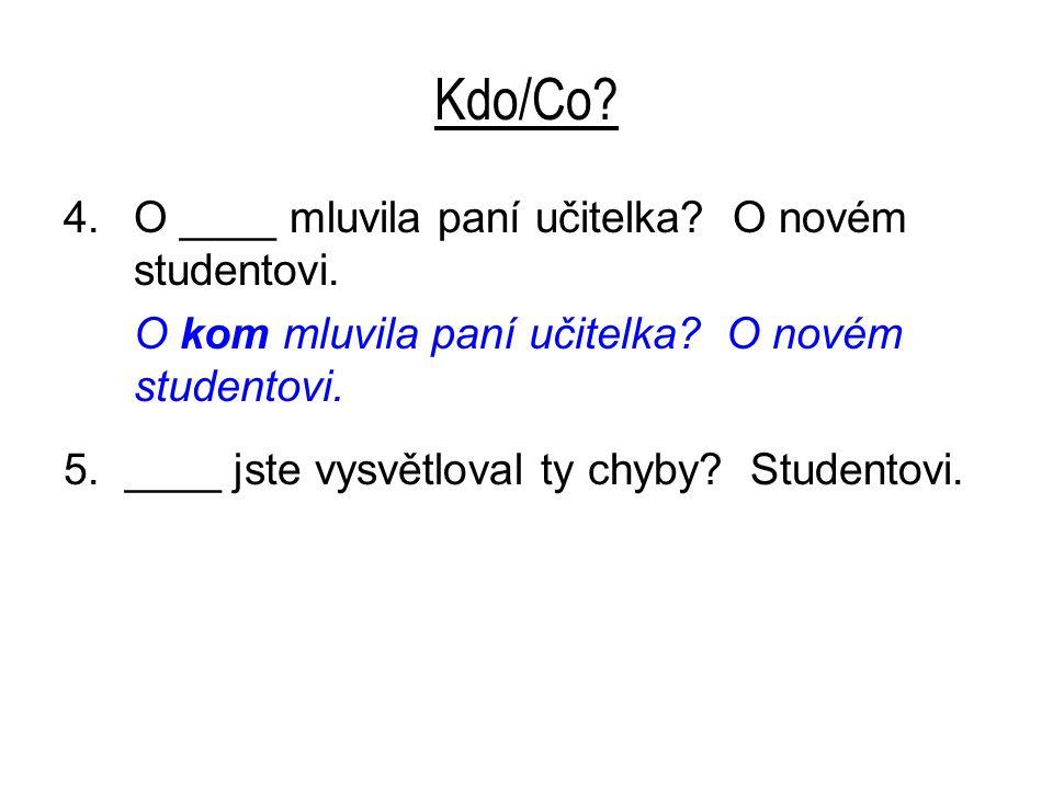 Kdo/Co? 4.O ____ mluvila paní učitelka? O novém studentovi. O kom mluvila paní učitelka? O novém studentovi. 5. ____ jste vysvětloval ty chyby? Studen