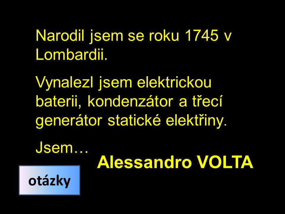 Narodil jsem se roku 1745 v Lombardii. Vynalezl jsem elektrickou baterii, kondenzátor a třecí generátor statické elektřiny. Jsem… Alessandro VOLTA otá