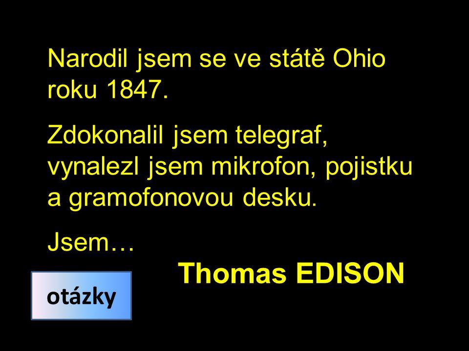 Narodil jsem se ve státě Ohio roku 1847. Zdokonalil jsem telegraf, vynalezl jsem mikrofon, pojistku a gramofonovou desku. Jsem… Thomas EDISON otázky