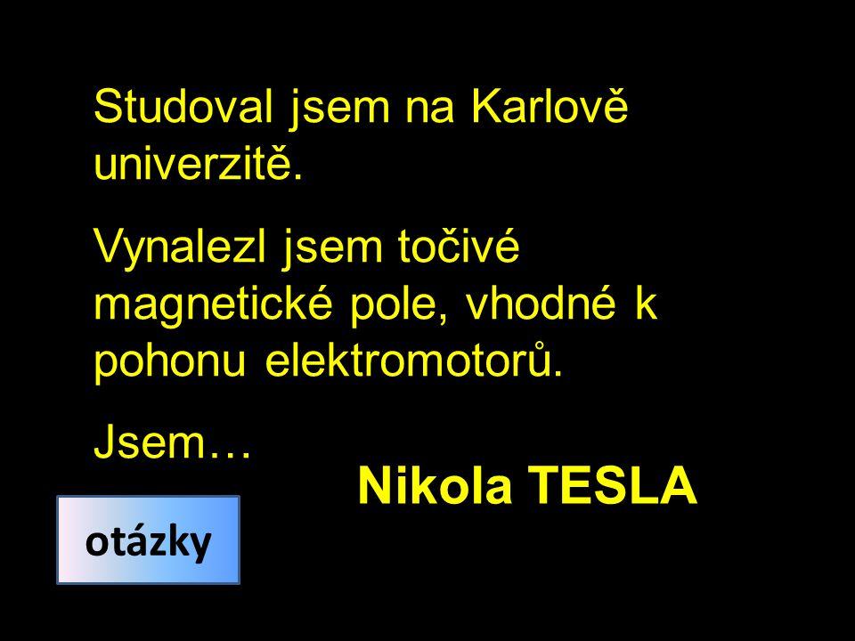 Studoval jsem na Karlově univerzitě. Vynalezl jsem točivé magnetické pole, vhodné k pohonu elektromotorů. Jsem… Nikola TESLA otázky