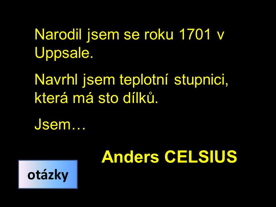 Narodil jsem se roku 1701 v Uppsale. Navrhl jsem teplotní stupnici, která má sto dílků.
