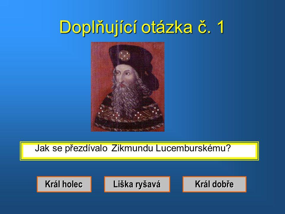 Správná odpověď. Byl to Zikmund Lucemburský. Doplňující otázka Doplňující otázka