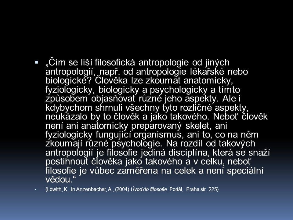 """ """"Čím se liší filosofická antropologie od jiných antropologií, např. od antropologie lékařské nebo biologické? Člověka lze zkoumat anatomicky, fyziol"""