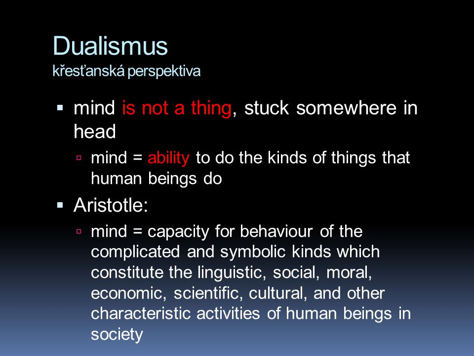 Dualismus křesťanská perspektiva  mind is not a thing, stuck somewhere in head  mind = ability to do the kinds of things that human beings do  Aris