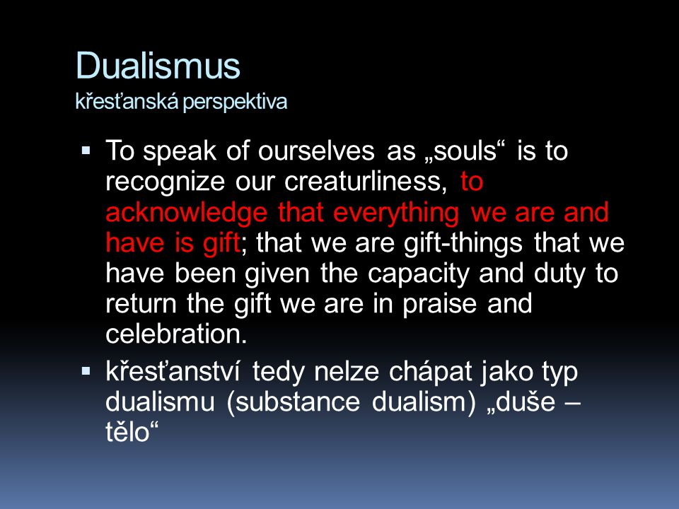 "Dualismus křesťanská perspektiva  To speak of ourselves as ""souls"" is to recognize our creaturliness, to acknowledge that everything we are and have"