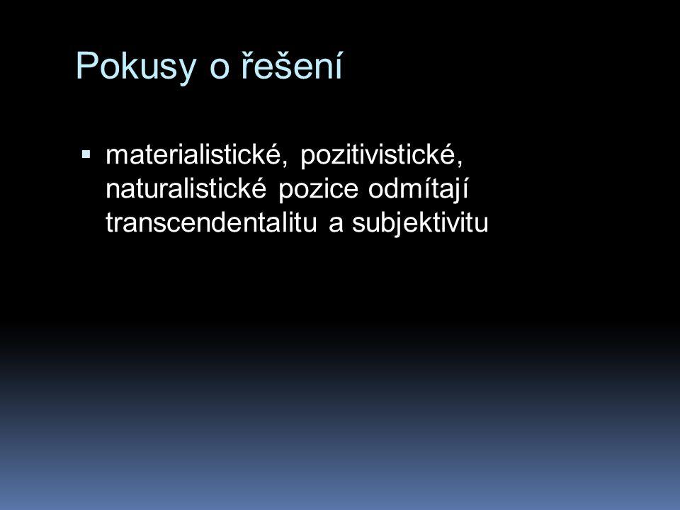 Pokusy o řešení  materialistické, pozitivistické, naturalistické pozice odmítají transcendentalitu a subjektivitu
