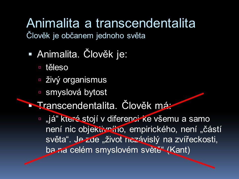 Animalita a transcendentalita Člověk je občanem jednoho světa  Animalita. Člověk je:  těleso  živý organismus  smyslová bytost  Transcendentalita