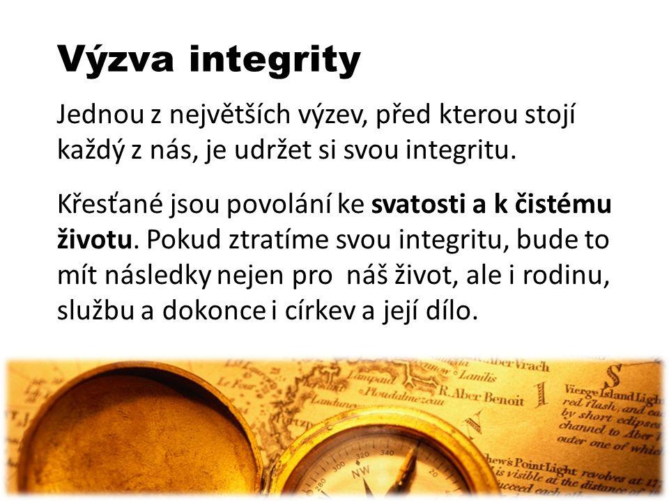 Výzva integrity Jednou z největších výzev, před kterou stojí každý z nás, je udržet si svou integritu. Křesťané jsou povolání ke svatosti a k čistému
