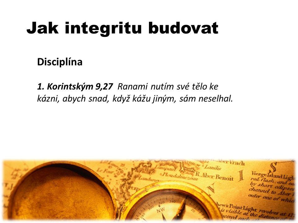 Jak integritu budovat Disciplína 1. Korintským 9,27 Ranami nutím své tělo ke kázni, abych snad, když kážu jiným, sám neselhal.