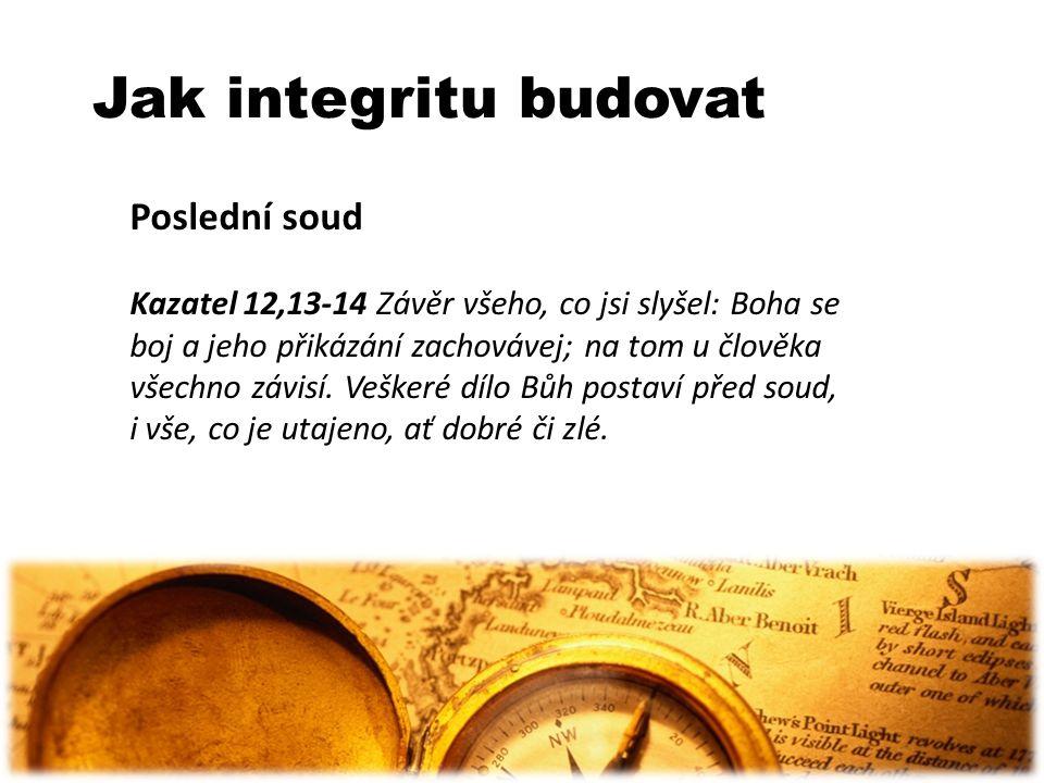 Jak integritu budovat Poslední soud Kazatel 12,13-14 Závěr všeho, co jsi slyšel: Boha se boj a jeho přikázání zachovávej; na tom u člověka všechno záv