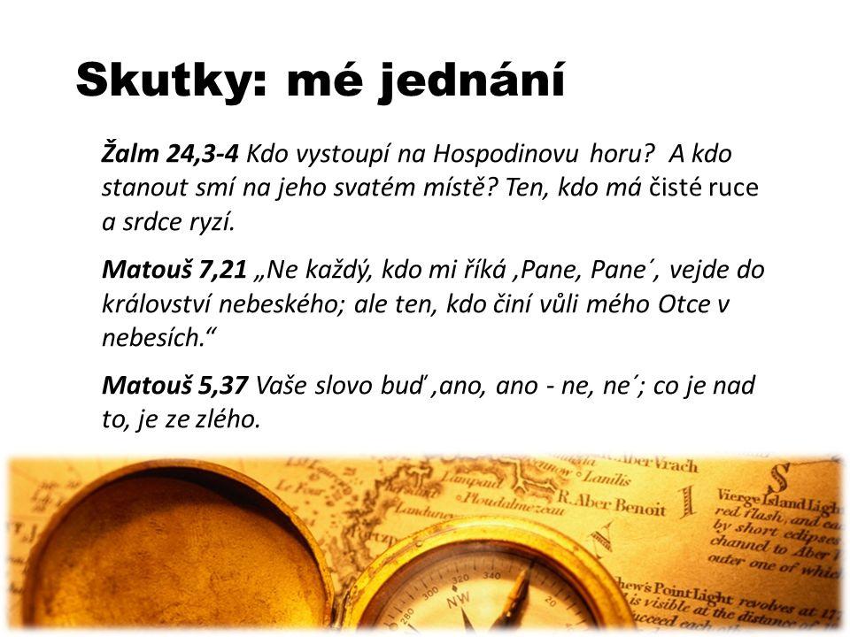 Skutky: mé jednání Žalm 24,3-4 Kdo vystoupí na Hospodinovu horu? A kdo stanout smí na jeho svatém místě? Ten, kdo má čisté ruce a srdce ryzí. Matouš 7