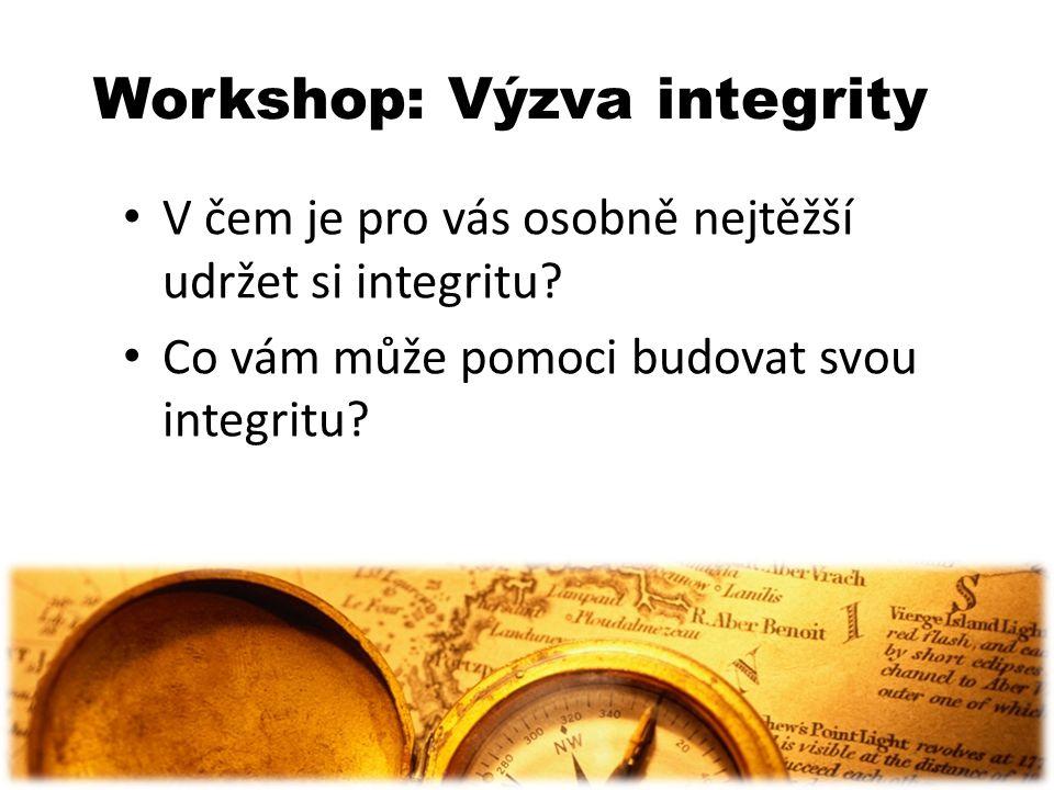 Workshop: Výzva integrity V čem je pro vás osobně nejtěžší udržet si integritu? Co vám může pomoci budovat svou integritu?