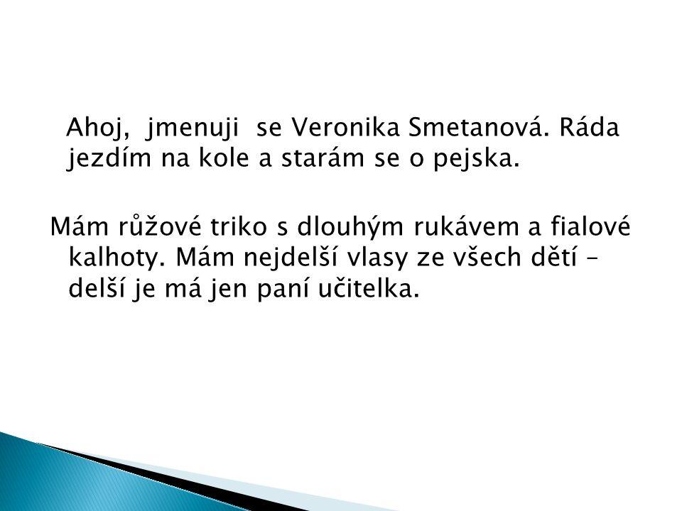 Ahoj, jmenuji se Veronika Smetanová.Ráda jezdím na kole a starám se o pejska.