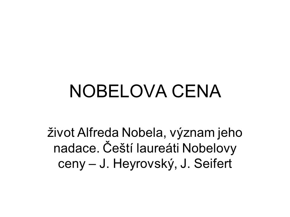 NOBELOVA CENA život Alfreda Nobela, význam jeho nadace. Čeští laureáti Nobelovy ceny – J. Heyrovský, J. Seifert