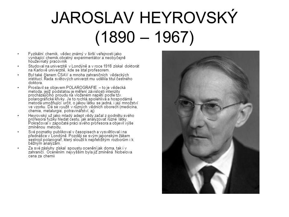 JAROSLAV HEYROVSKÝ (1890 – 1967) Fyzikální chemik, vědec známý v širší veřejnosti jako vynikající chemik,obratný experimentátor a neobyčejně houževnat