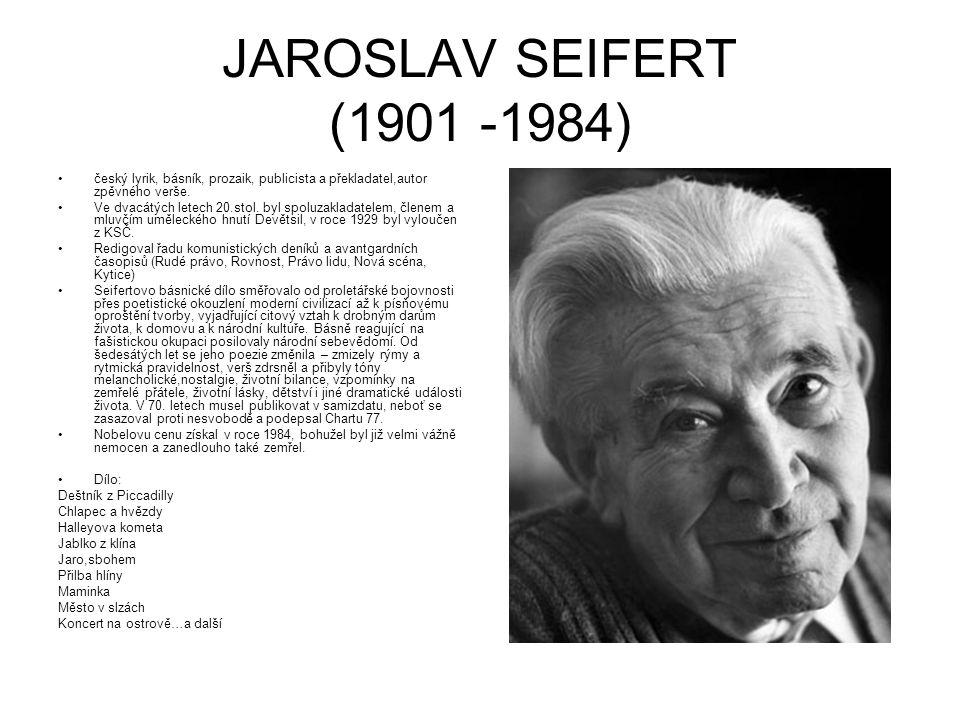 JAROSLAV SEIFERT (1901 -1984) český lyrik, básník, prozaik, publicista a překladatel,autor zpěvného verše. Ve dvacátých letech 20.stol. byl spoluzakla