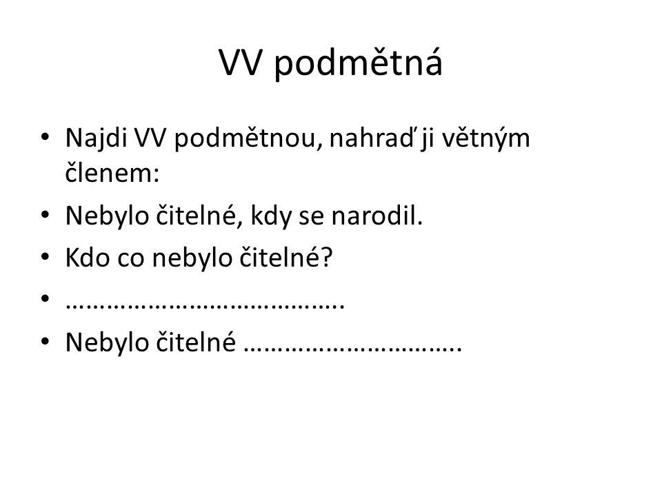 VV podmětná - řešení Najdi VV podmětnou, nahraď ji větným členem: Nebylo čitelné, kdy se narodil.