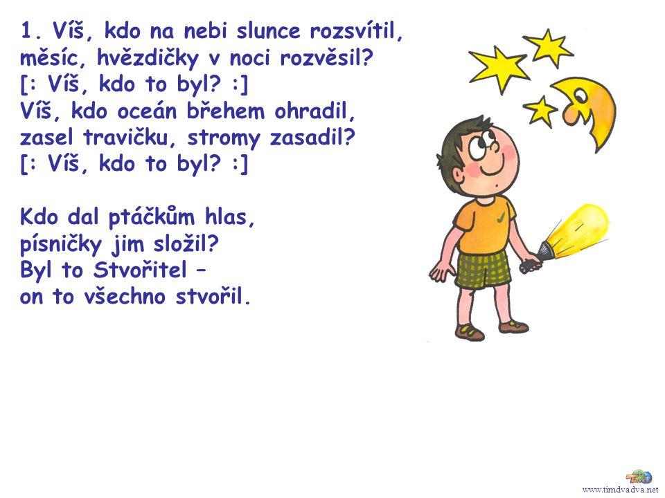 www.timdvadva.net 1. Víš, kdo na nebi slunce rozsvítil, měsíc, hvězdičky v noci rozvěsil? [: Víš, kdo to byl? :] Víš, kdo oceán břehem ohradil, zasel